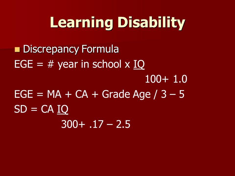 Learning Disability Discrepancy Formula Discrepancy Formula EGE = # year in school x IQ 100+ 1.0 EGE = MA + CA + Grade Age / 3 – 5 SD = CA IQ 300+.17