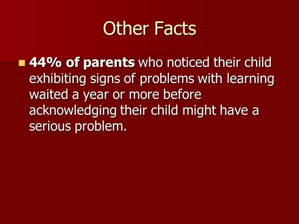 Other Facts 44% of parents who noticed their child exhibiting signs of problems with learning waited a year or more before acknowledging their child might have a serious problem.