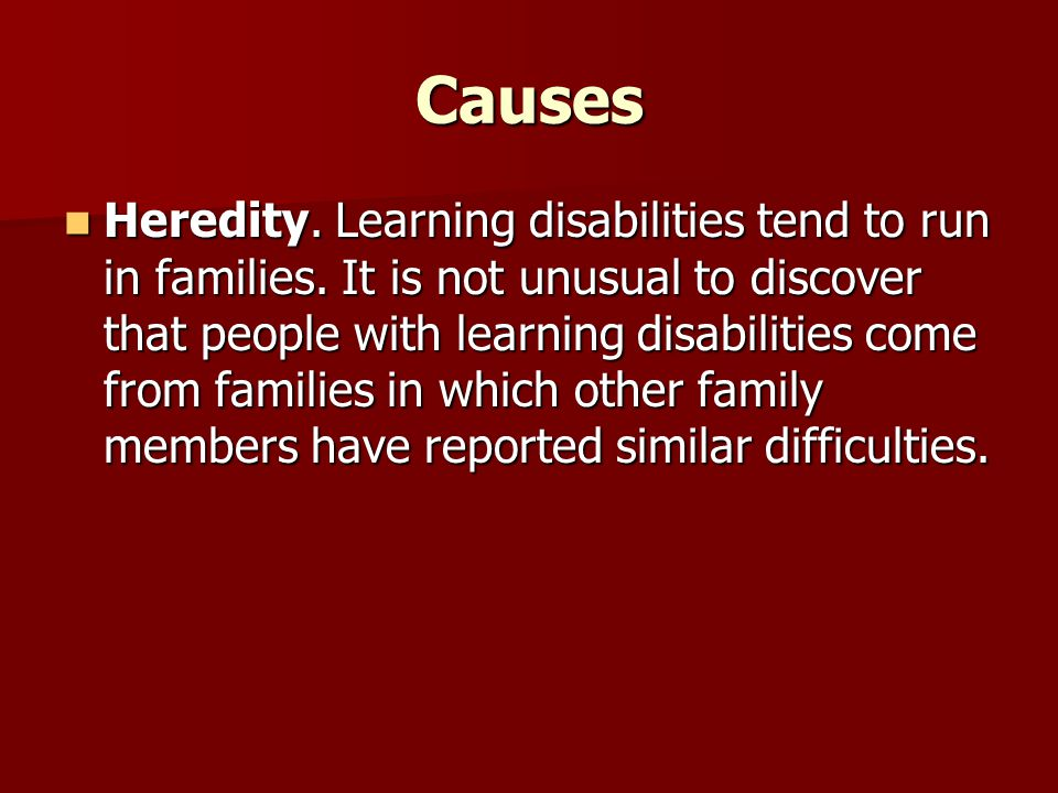 Causes Heredity. Learning disabilities tend to run in families.