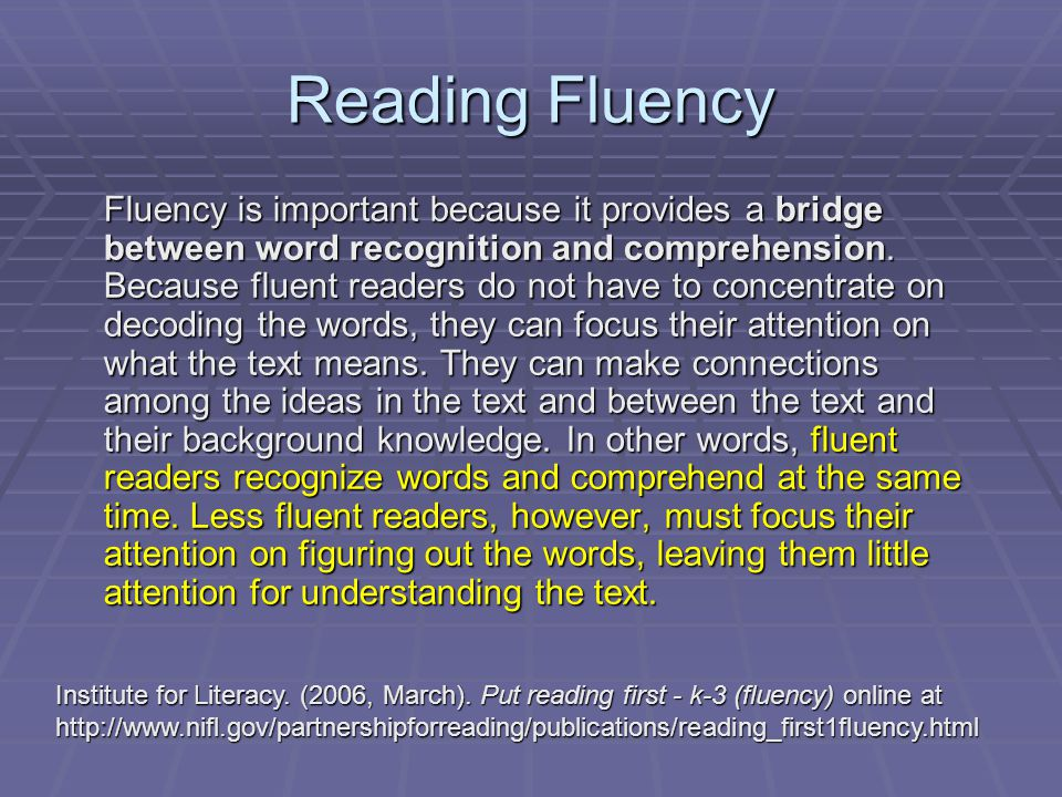 Reading Fluency Fluency is important because it provides a bridge between word recognition and comprehension. Because fluent readers do not have to co