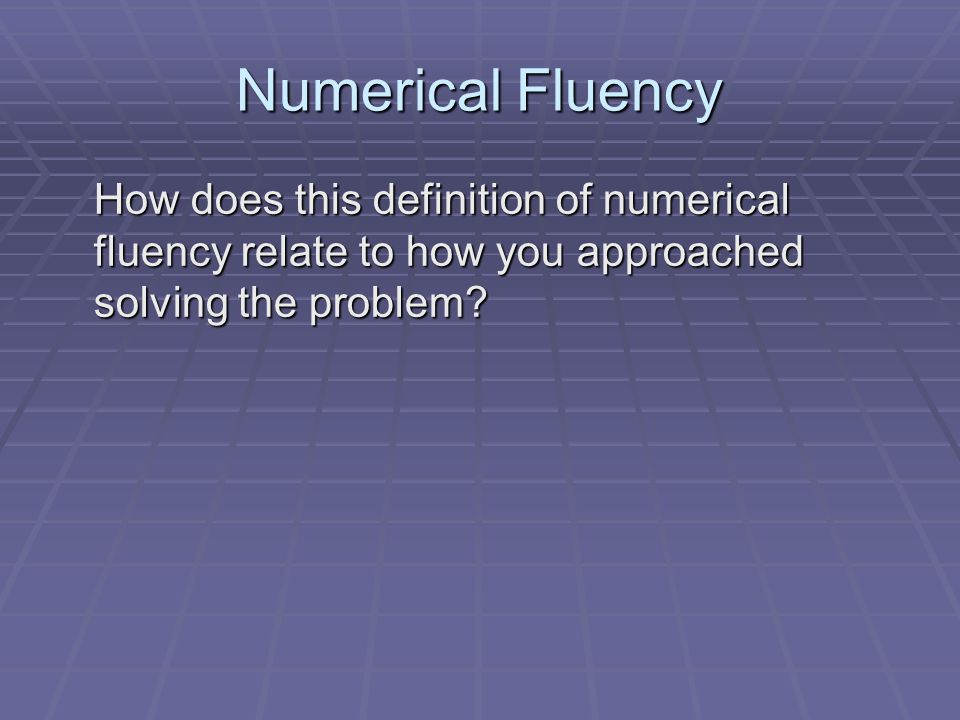 Numerical Fluency How does this definition of numerical fluency relate to how you approached solving the problem?