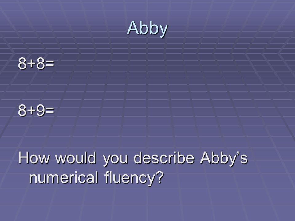 Abby 8+8=8+9= How would you describe Abby's numerical fluency?