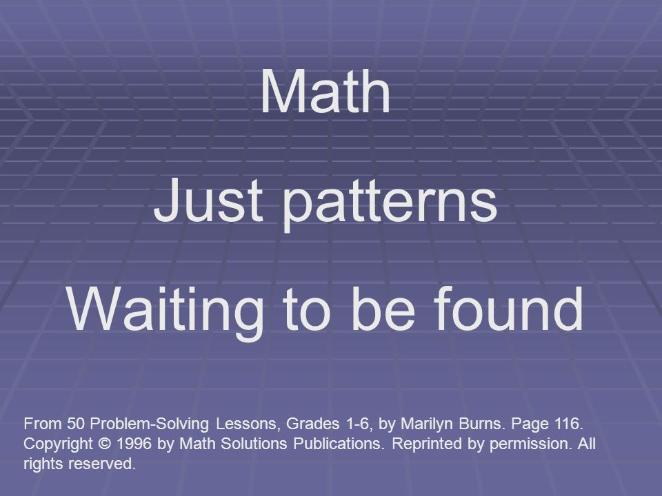 Math Just patterns Waiting to be found From 50 Problem-Solving Lessons, Grades 1-6, by Marilyn Burns.