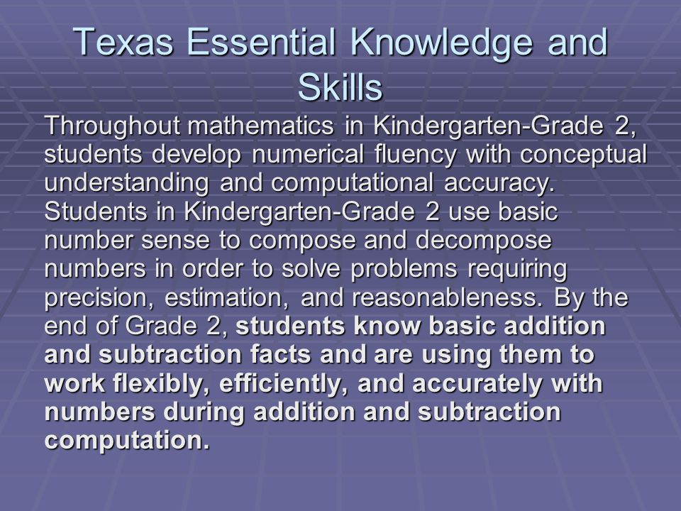 Texas Essential Knowledge and Skills Throughout mathematics in Kindergarten-Grade 2, students develop numerical fluency with conceptual understanding and computational accuracy.