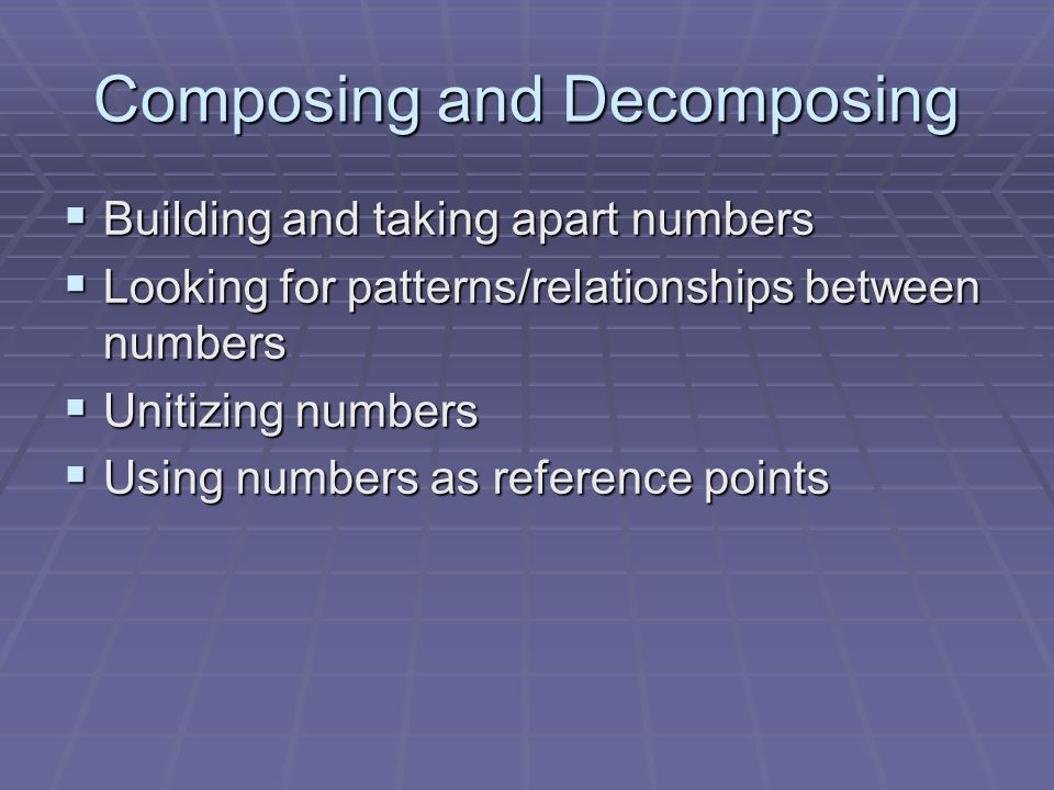 Composing and Decomposing  Building and taking apart numbers  Looking for patterns/relationships between numbers  Unitizing numbers  Using numbers as reference points