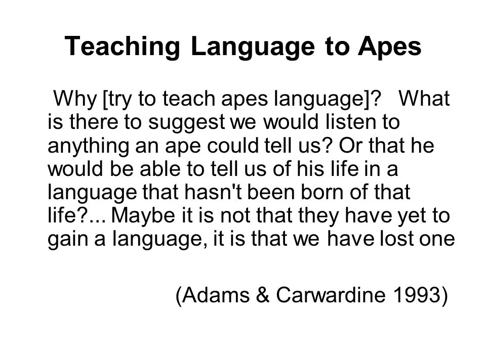 Teaching Language to Apes Why [try to teach apes language].