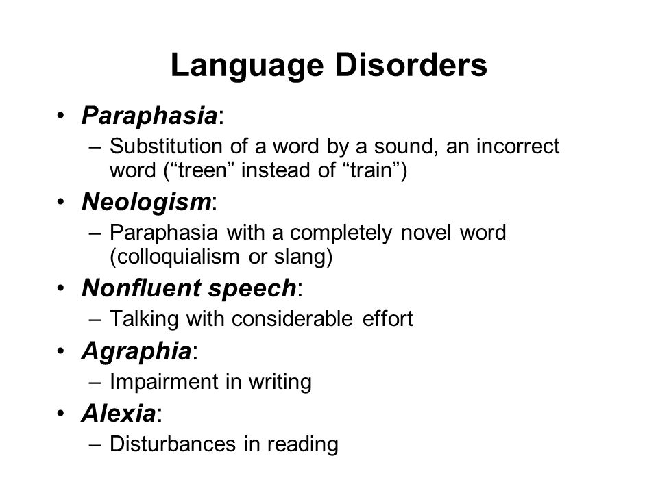 Language Disorders Paraphasia: –Substitution of a word by a sound, an incorrect word ( treen instead of train ) Neologism: –Paraphasia with a completely novel word (colloquialism or slang) Nonfluent speech: –Talking with considerable effort Agraphia: –Impairment in writing Alexia: –Disturbances in reading