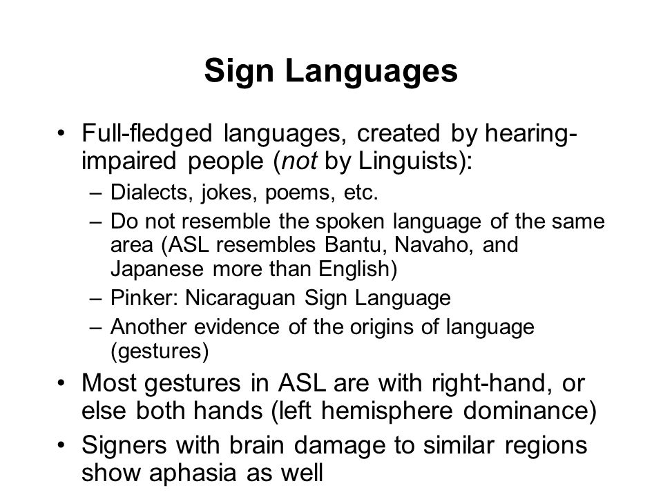 Sign Languages Full-fledged languages, created by hearing- impaired people (not by Linguists): –Dialects, jokes, poems, etc.