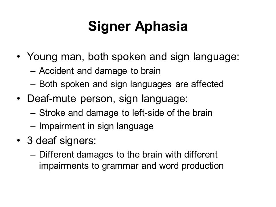 Signer Aphasia Young man, both spoken and sign language: –Accident and damage to brain –Both spoken and sign languages are affected Deaf-mute person, sign language: –Stroke and damage to left-side of the brain –Impairment in sign language 3 deaf signers: –Different damages to the brain with different impairments to grammar and word production