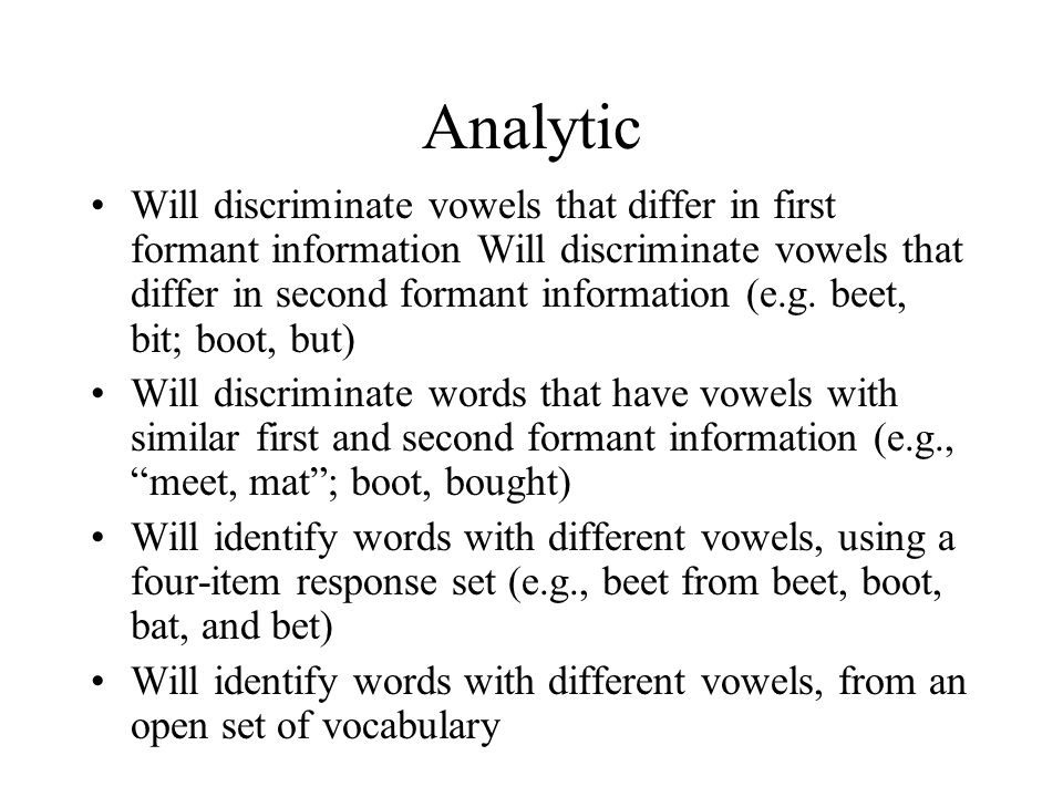 Analytic Will discriminate vowels that differ in first formant information Will discriminate vowels that differ in second formant information (e.g. be