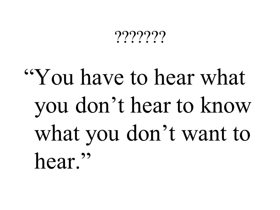 "??????? ""You have to hear what you don't hear to know what you don't want to hear."""