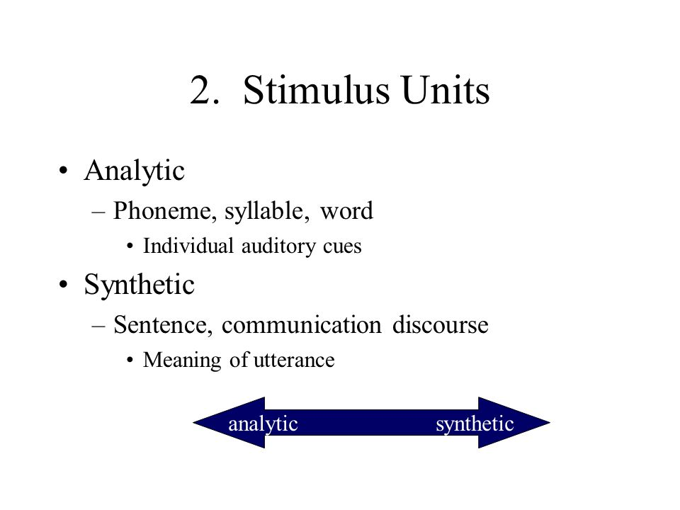 2. Stimulus Units Analytic –Phoneme, syllable, word Individual auditory cues Synthetic –Sentence, communication discourse Meaning of utterance analyti