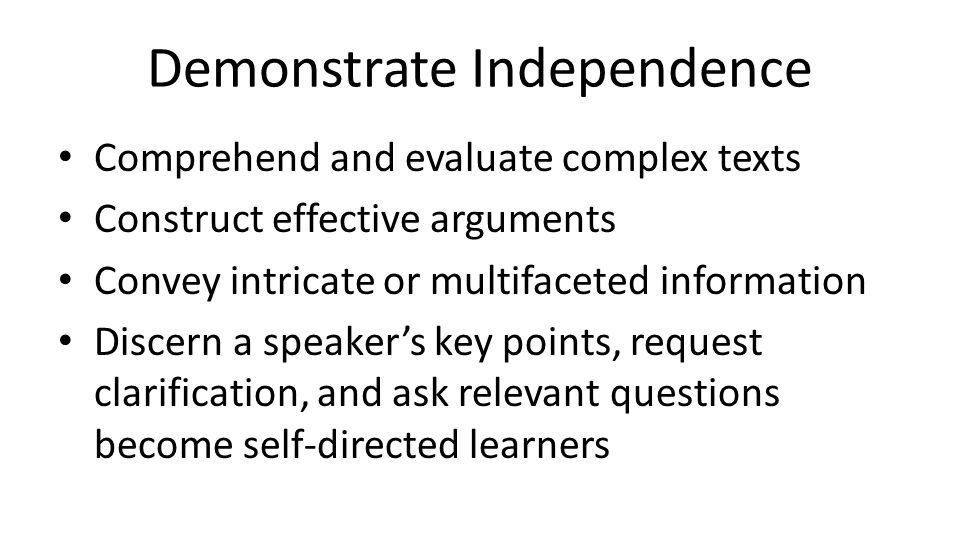 Demonstrate Independence Comprehend and evaluate complex texts Construct effective arguments Convey intricate or multifaceted information Discern a sp