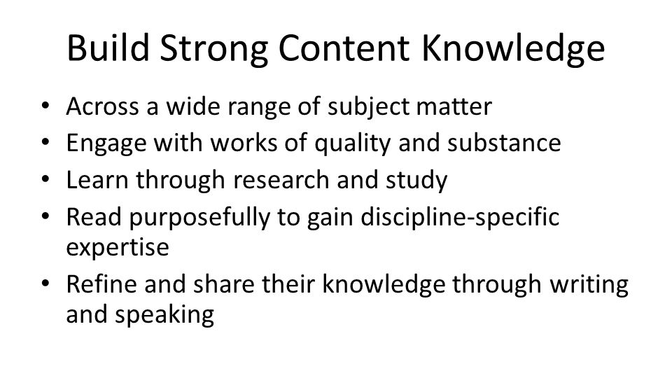 Build Strong Content Knowledge Across a wide range of subject matter Engage with works of quality and substance Learn through research and study Read