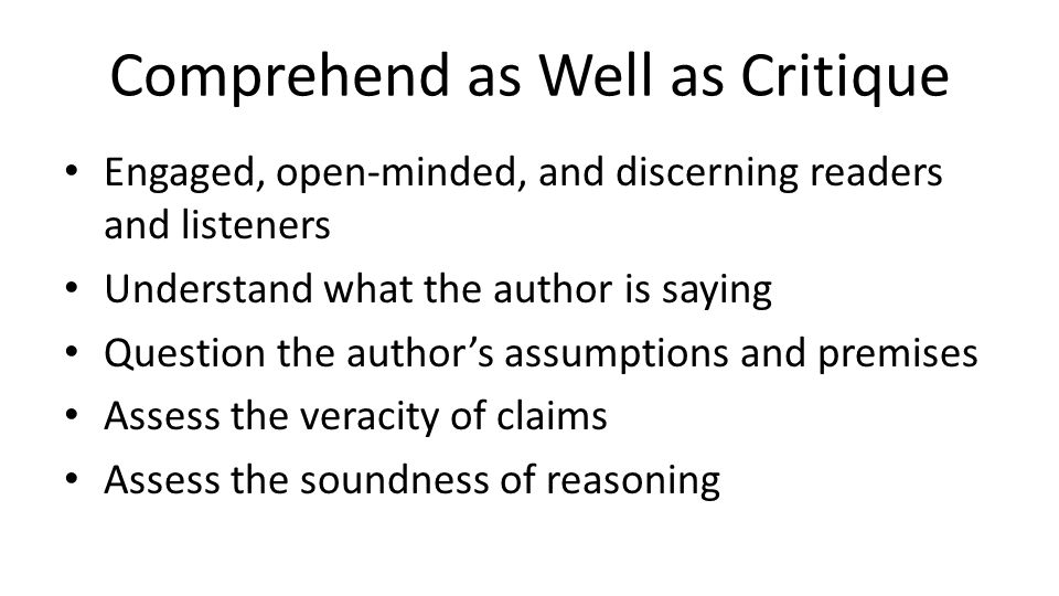 Comprehend as Well as Critique Engaged, open-minded, and discerning readers and listeners Understand what the author is saying Question the author's a