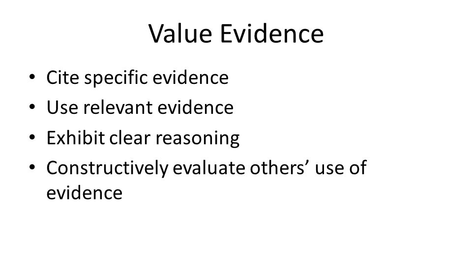Value Evidence Cite specific evidence Use relevant evidence Exhibit clear reasoning Constructively evaluate others' use of evidence