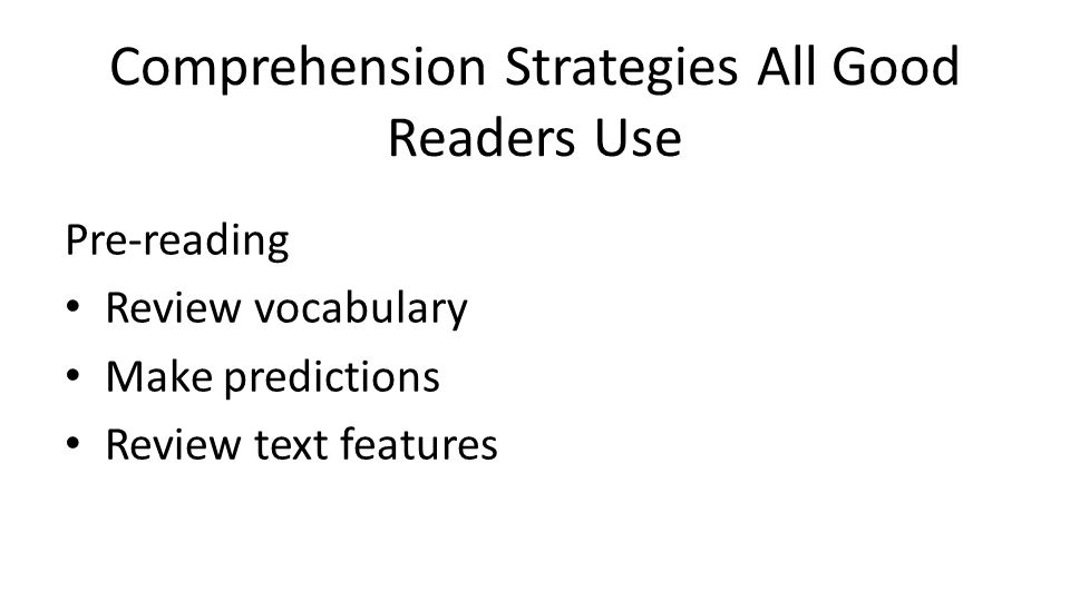 Comprehension Strategies All Good Readers Use Pre-reading Review vocabulary Make predictions Review text features