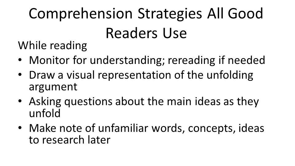 Comprehension Strategies All Good Readers Use While reading Monitor for understanding; rereading if needed Draw a visual representation of the unfoldi