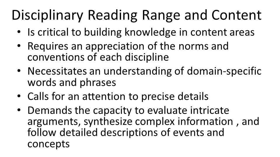 Disciplinary Reading Range and Content Is critical to building knowledge in content areas Requires an appreciation of the norms and conventions of eac
