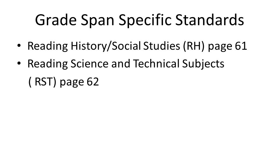 Grade Span Specific Standards Reading History/Social Studies (RH) page 61 Reading Science and Technical Subjects ( RST) page 62