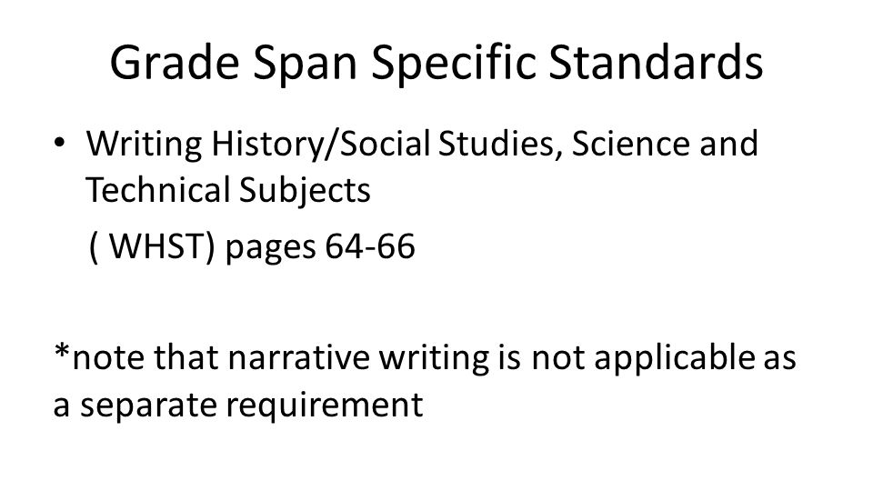 Grade Span Specific Standards Writing History/Social Studies, Science and Technical Subjects ( WHST) pages 64-66 *note that narrative writing is not a