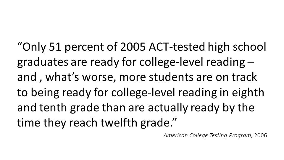 """""""Only 51 percent of 2005 ACT-tested high school graduates are ready for college-level reading – and, what's worse, more students are on track to being"""
