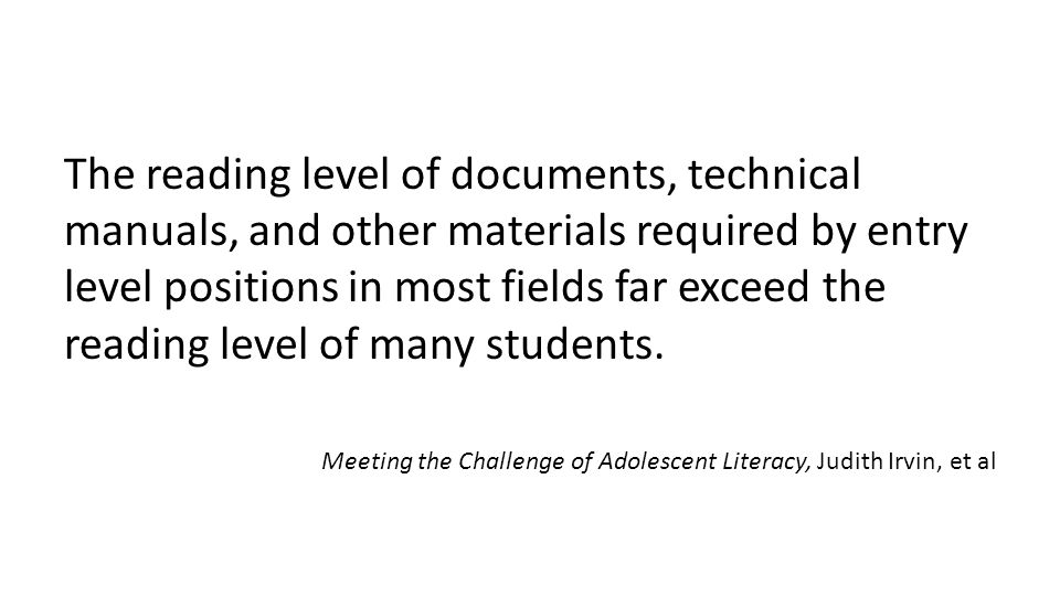 The reading level of documents, technical manuals, and other materials required by entry level positions in most fields far exceed the reading level o
