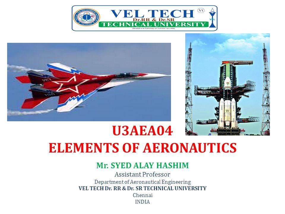 U3AEA04 ELEMENTS OF AERONAUTICS Mr. SYED ALAY HASHIM Assistant Professor Department of Aeronautical Engineering VEL TECH Dr. RR & Dr. SR TECHNICAL UNI