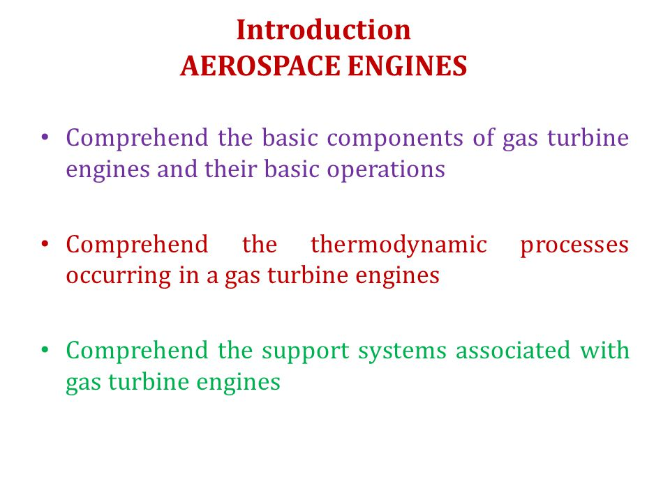 Introduction AEROSPACE ENGINES Comprehend the basic components of gas turbine engines and their basic operations Comprehend the thermodynamic processe