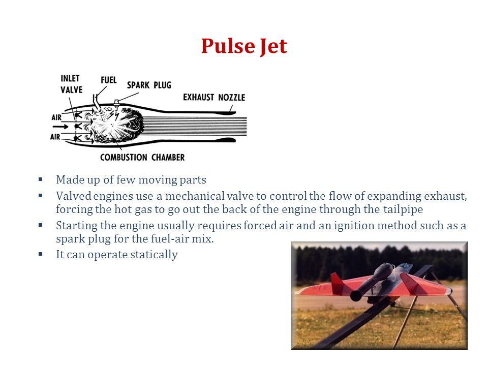 Pulse Jet  Made up of few moving parts  Valved engines use a mechanical valve to control the flow of expanding exhaust, forcing the hot gas to go ou