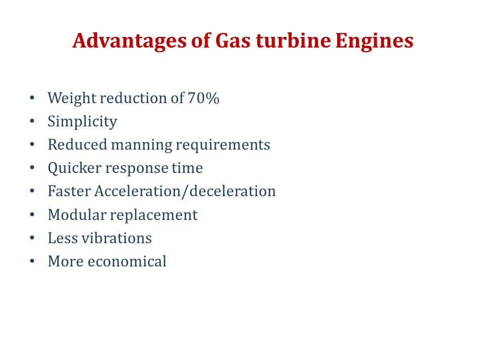 Advantages of Gas turbine Engines Weight reduction of 70% Simplicity Reduced manning requirements Quicker response time Faster Acceleration/decelerati