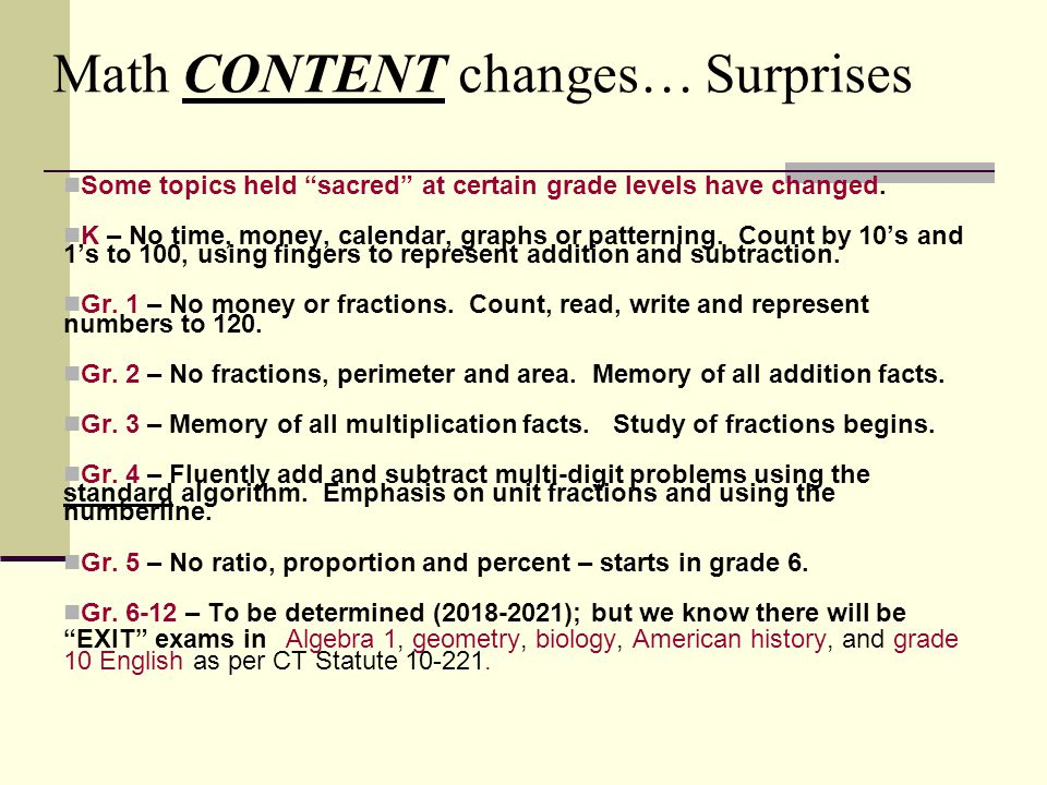 Math CONTENT changes… Surprises Some topics held sacred at certain grade levels have changed.