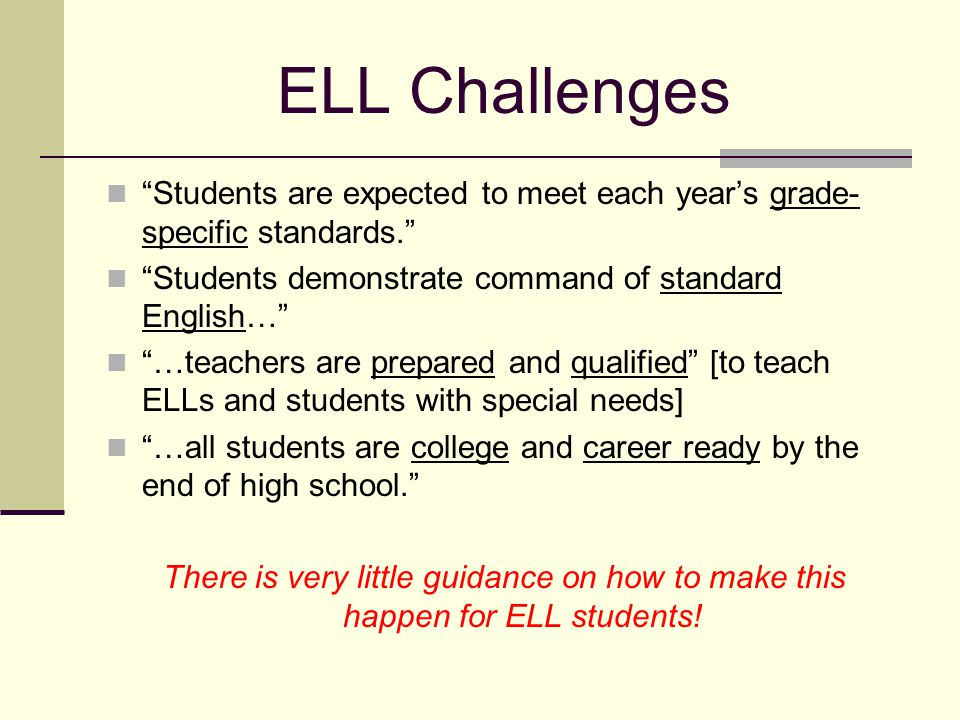 ELL Challenges Students are expected to meet each year's grade- specific standards. Students demonstrate command of standard English… …teachers are prepared and qualified [to teach ELLs and students with special needs] …all students are college and career ready by the end of high school. There is very little guidance on how to make this happen for ELL students!
