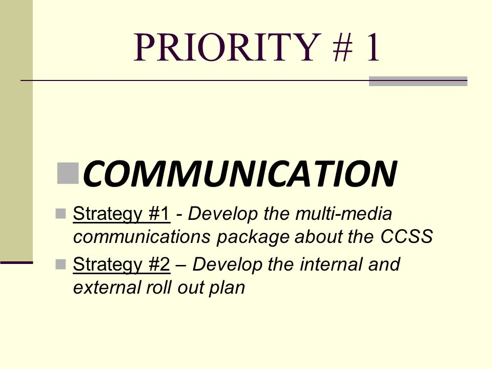 PRIORITY # 1 COMMUNICATION Strategy #1 - Develop the multi-media communications package about the CCSS Strategy #2 – Develop the internal and external roll out plan