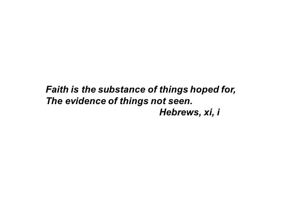 Faith is the substance of things hoped for, The evidence of things not seen. Hebrews, xi, i