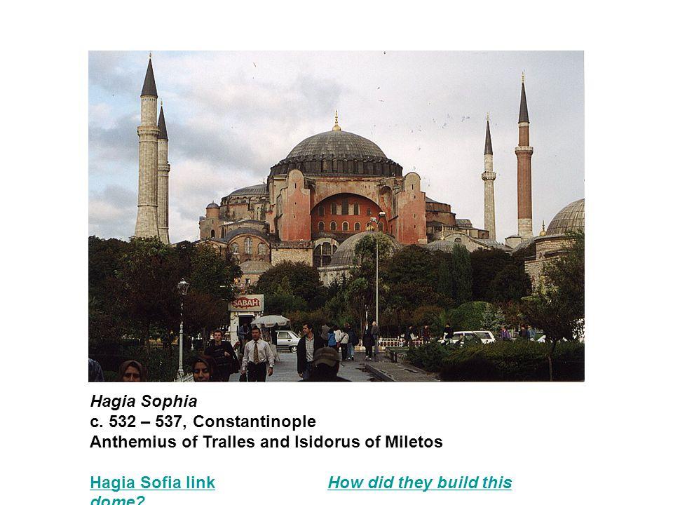 Hagia Sophia c. 532 – 537, Constantinople Anthemius of Tralles and Isidorus of Miletos Hagia Sofia linkHagia Sofia link How did they build this dome?H