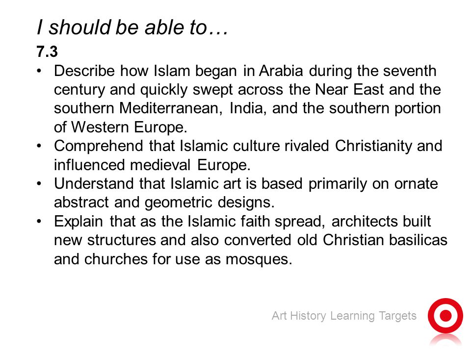 I should be able to… 7.3 Describe how Islam began in Arabia during the seventh century and quickly swept across the Near East and the southern Mediterranean, India, and the southern portion of Western Europe.