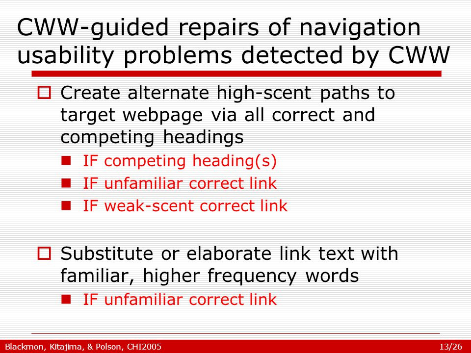 Blackmon, Kitajima, & Polson, CHI2005 13/26 CWW-guided repairs of navigation usability problems detected by CWW  Create alternate high-scent paths to target webpage via all correct and competing headings IF competing heading(s) IF unfamiliar correct link IF weak-scent correct link  Substitute or elaborate link text with familiar, higher frequency words IF unfamiliar correct link