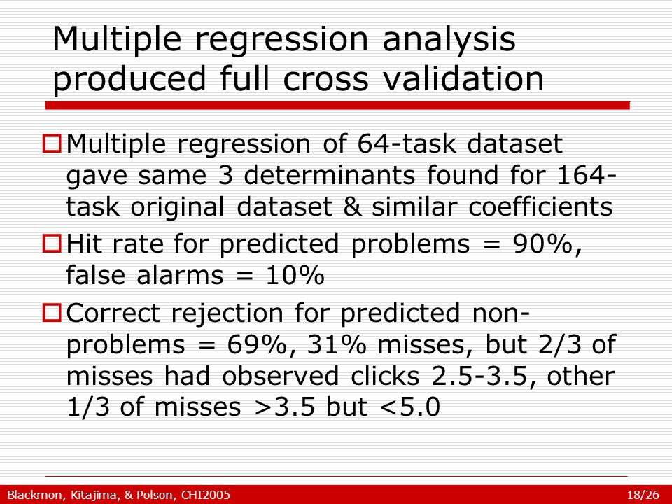 Blackmon, Kitajima, & Polson, CHI2005 18/26 Multiple regression analysis produced full cross validation  Multiple regression of 64-task dataset gave same 3 determinants found for 164- task original dataset & similar coefficients  Hit rate for predicted problems = 90%, false alarms = 10%  Correct rejection for predicted non- problems = 69%, 31% misses, but 2/3 of misses had observed clicks 2.5-3.5, other 1/3 of misses >3.5 but <5.0