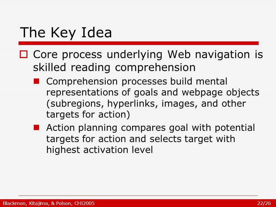 Blackmon, Kitajima, & Polson, CHI2005 22/26 The Key Idea  Core process underlying Web navigation is skilled reading comprehension Comprehension processes build mental representations of goals and webpage objects (subregions, hyperlinks, images, and other targets for action) Action planning compares goal with potential targets for action and selects target with highest activation level