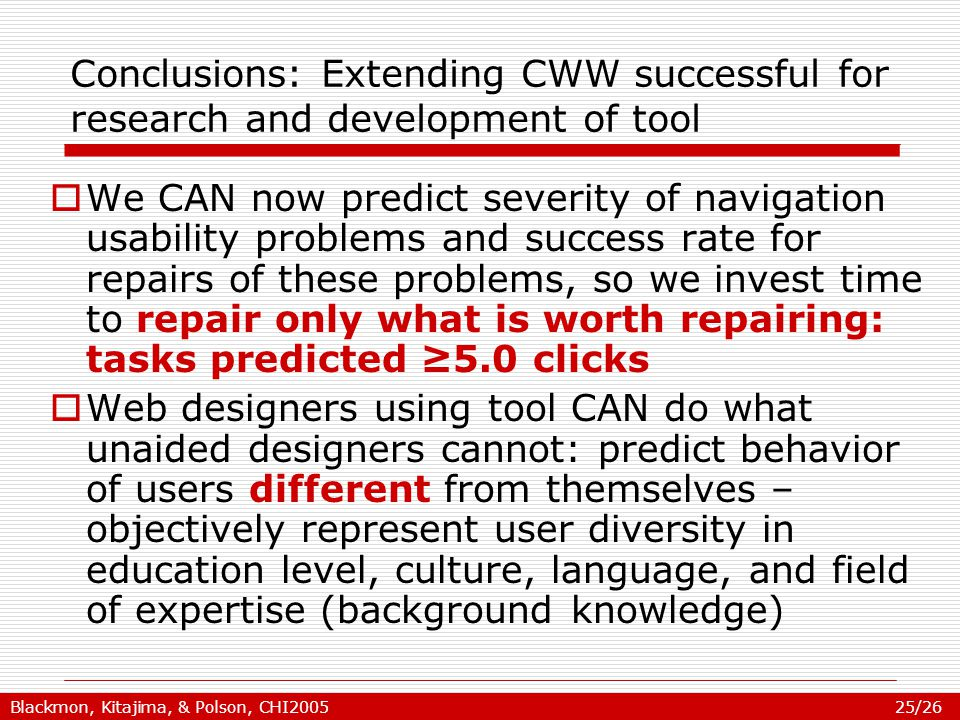 Blackmon, Kitajima, & Polson, CHI2005 25/26 Conclusions: Extending CWW successful for research and development of tool  We CAN now predict severity of navigation usability problems and success rate for repairs of these problems, so we invest time to repair only what is worth repairing: tasks predicted ≥5.0 clicks  Web designers using tool CAN do what unaided designers cannot: predict behavior of users different from themselves – objectively represent user diversity in education level, culture, language, and field of expertise (background knowledge)