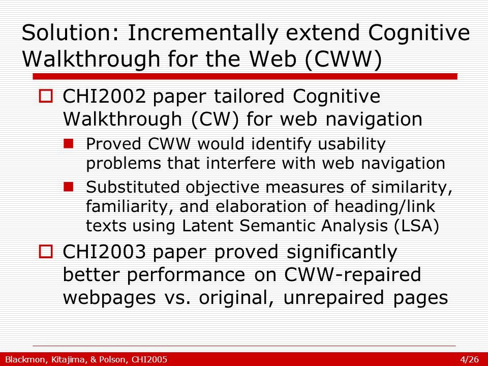Blackmon, Kitajima, & Polson, CHI2005 4/26 Solution: Incrementally extend Cognitive Walkthrough for the Web (CWW)  CHI2002 paper tailored Cognitive Walkthrough (CW) for web navigation Proved CWW would identify usability problems that interfere with web navigation Substituted objective measures of similarity, familiarity, and elaboration of heading/link texts using Latent Semantic Analysis (LSA)  CHI2003 paper proved significantly better performance on CWW-repaired webpages vs.