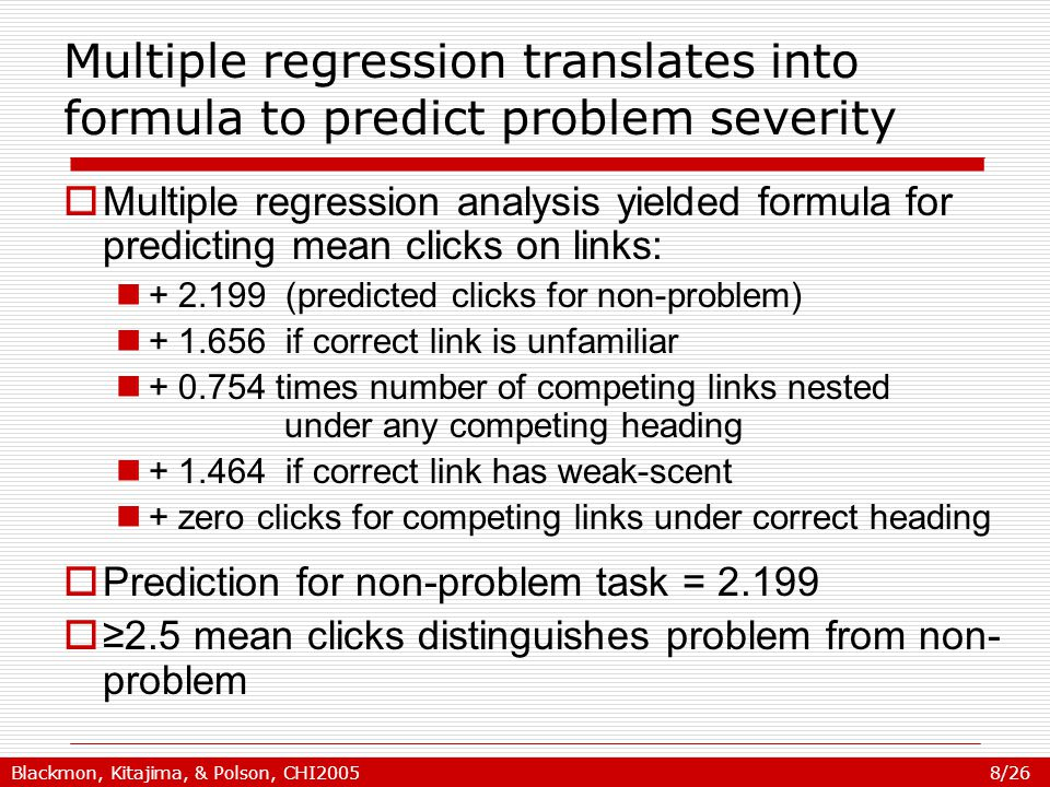 Blackmon, Kitajima, & Polson, CHI2005 8/26 Multiple regression translates into formula to predict problem severity  Multiple regression analysis yielded formula for predicting mean clicks on links: + 2.199 (predicted clicks for non-problem) + 1.656 if correct link is unfamiliar + 0.754 times number of competing links nested under any competing heading + 1.464 if correct link has weak-scent + zero clicks for competing links under correct heading  Prediction for non-problem task = 2.199  ≥2.5 mean clicks distinguishes problem from non- problem
