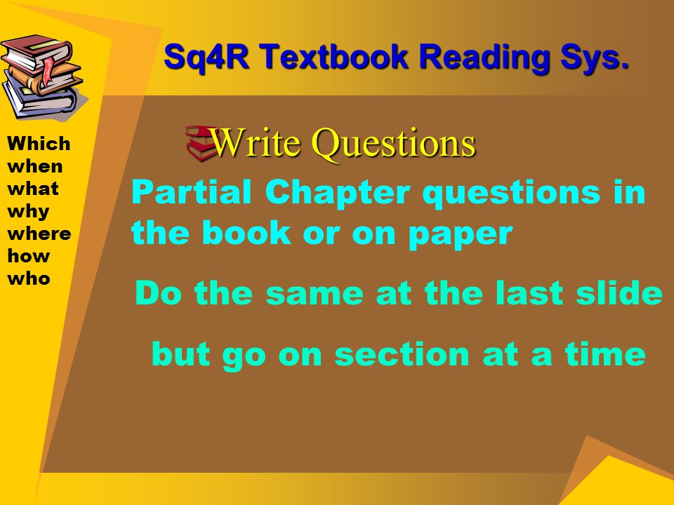 Sq4R Textbook Reading Sys.  Write Questions Which when what why where how who Partial Chapter questions in the book or on paper Do the same at the la