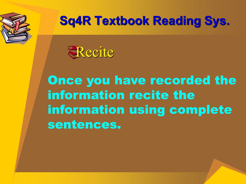 Sq4R Textbook Reading Sys.  Recite Once you have recorded the information recite the information using complete sentences.