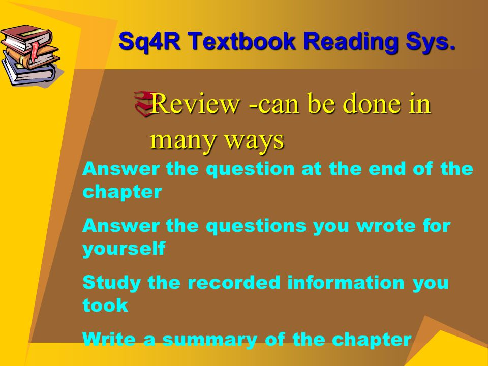 Sq4R Textbook Reading Sys.  Review -can be done in many ways Answer the question at the end of the chapter Answer the questions you wrote for yoursel