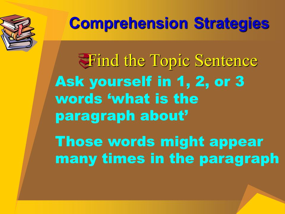 Comprehension Strategies  Find the Topic Sentence Ask yourself in 1, 2, or 3 words 'what is the paragraph about' Those words might appear many times
