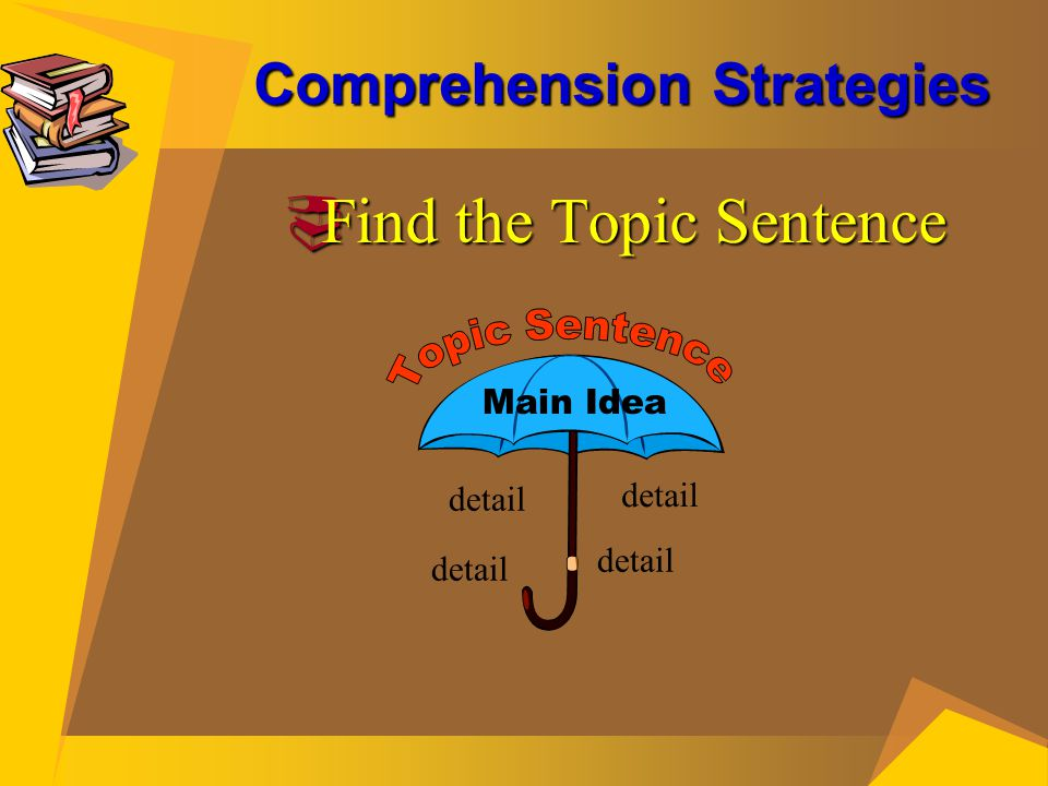 Comprehension Strategies  Find the Topic Sentence Main Idea detail