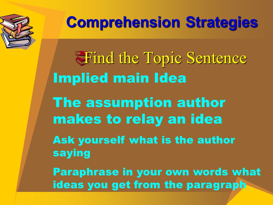 Comprehension Strategies  Find the Topic Sentence Implied main Idea The assumption author makes to relay an idea Ask yourself what is the author sayi