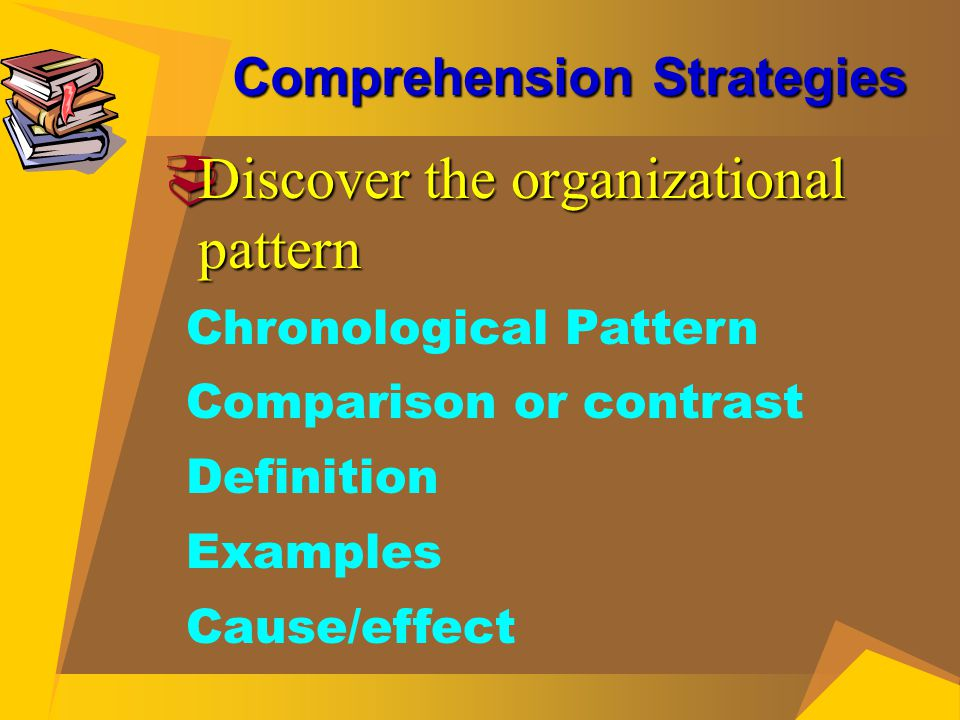 Comprehension Strategies  Discover the organizational pattern Chronological Pattern Comparison or contrast Definition Examples Cause/effect